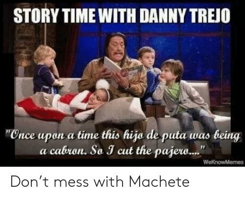 Story Time: STORY TIME WITH DANNY TREJO  Cnce upon a time this hija de puta was being  a cabron. So J cut the pajew.. Don't mess with Machete