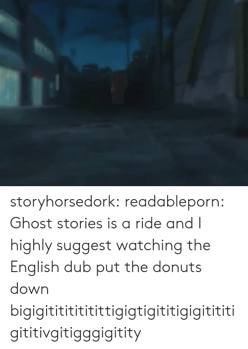 Donuts: storyhorsedork: readableporn:  Ghost stories is a ride and I highly suggest watching the English dub  put the donuts down bigigitititititittigigtigititigigitititigititivgitigggigitity