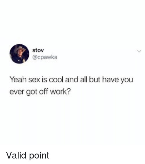 Sex, Yeah, and Work: stov  @cpawka  Yeah sex is cool and all but have you  ever got off work? Valid point