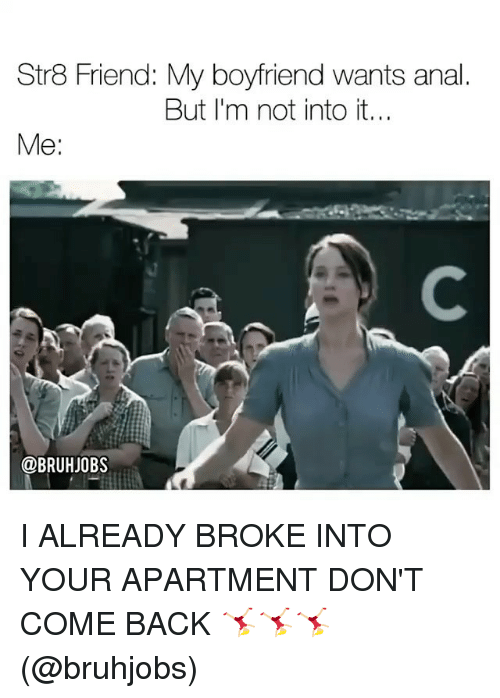 Anals: Str8 Friend: My boyfriend wants anal  But I'm not into it...  Me:  @BRUHJOBS I ALREADY BROKE INTO YOUR APARTMENT DON'T COME BACK 🤸🏼♀️🤸🏼♀️🤸🏼♀️ (@bruhjobs)