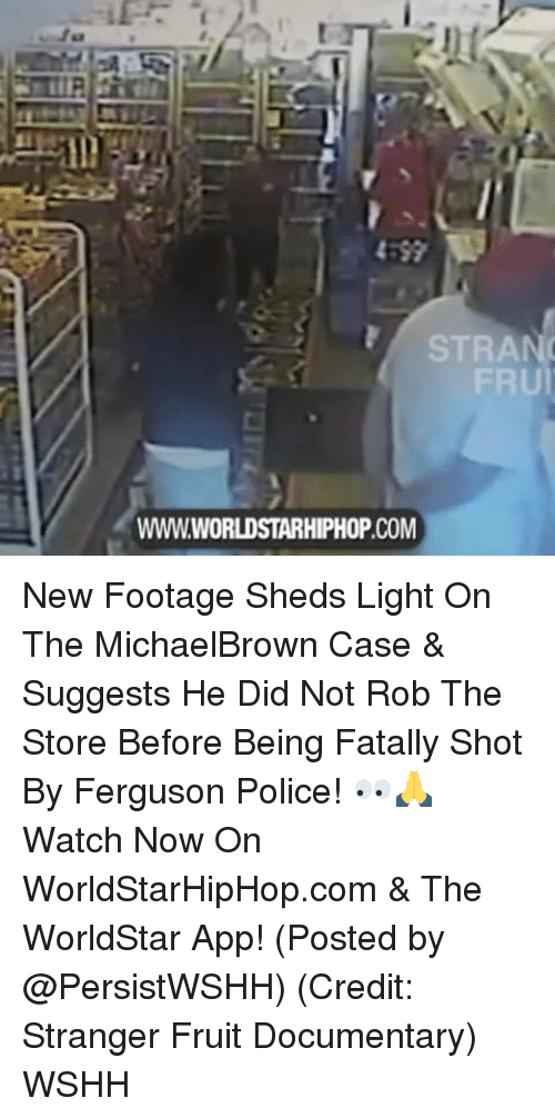 The Worldstar: STRA  FRU  WWWWORLDSTARHIPHOP.COM New Footage Sheds Light On The MichaelBrown Case & Suggests He Did Not Rob The Store Before Being Fatally Shot By Ferguson Police! 👀🙏 Watch Now On WorldStarHipHop.com & The WorldStar App! (Posted by @PersistWSHH) (Credit: Stranger Fruit Documentary) WSHH