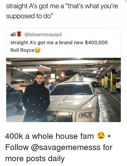 "Ali, Fam, and Memes: straight A's got me a ""that's what you're  supposed to do""  ali @lebaenesepapii  straight A's got me a brand new $400,000  Roll Royce 400k a whole house fam 😫 • Follow @savagememesss for more posts daily"