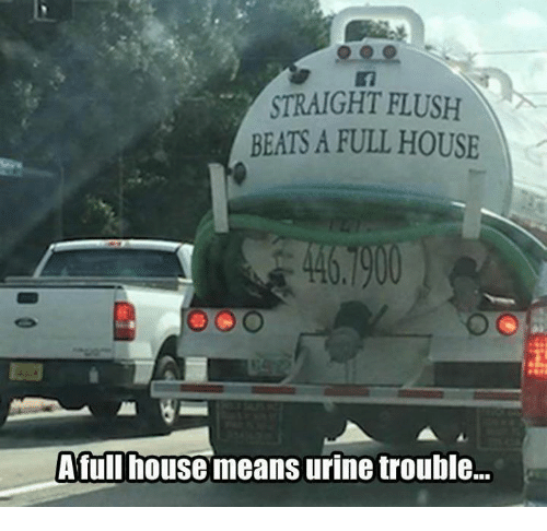 Full House: STRAIGHT FLUSH  BEATS A FULL HOUSE  A fullhouse meanS urine trouble...