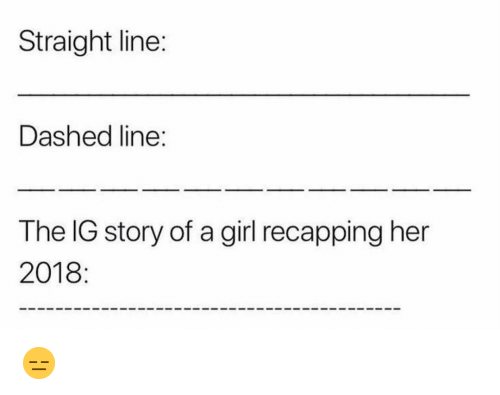 Memes, Girl, and 🤖: Straight line:  Dashed line:  The IG story of a girl recapping her  2018: 😑