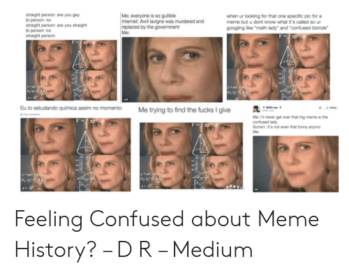 """Confused Lady Meme: straight person: are you gay  bi person: no  straight person: are you straight  bi person: no  straight person:  Me: everyone is so gulible  Internet: Avrl lavigne was murdered and  replaced by the government  Me:  when ur looking for that one specific pic for a  meme but u dont konow what it's called so ur  googling like """"math lady"""" and """"confused blonde""""  Me trying to find the fucks I give0""""  Eu to estudando quimica assim no momento  Me: I'll never get over that trig meme w the  confused lady  Some1: it's not even that funny anymo Feeling Confused about Meme History? – D R – Medium"""