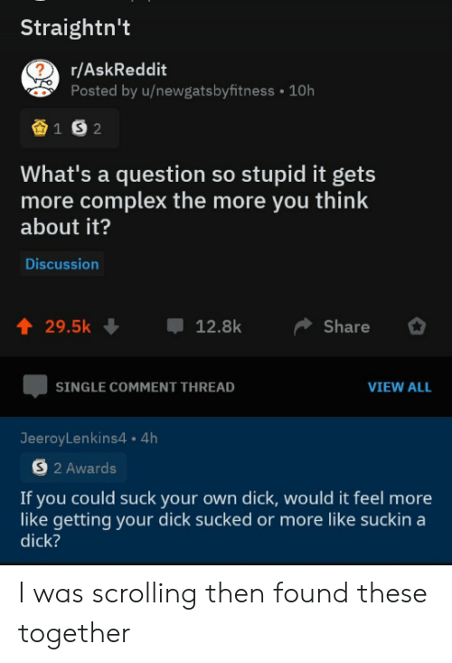 Complex, Dick, and Dank Memes: Straightn't  r/AskReddit  ?  Posted by u/newgatsbyfitness  10h  1 S2  What's a question so stupid it gets  more complex the more you think  about it?  Discussion  t 29.5k  Share  12.8k  SINGLE COMMENT THREAD  VIEW ALL  JeeroyLenkins4 4h  S2 Awards  If you could suck your own dick, would it feel more  like getting your dick sucked or more like suckin a  dick? I was scrolling then found these together
