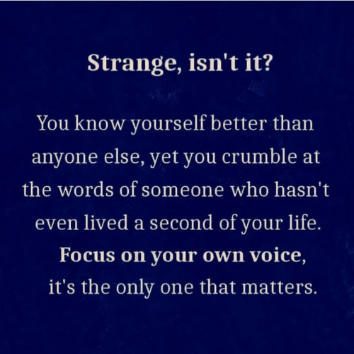 Know Yourself: Strange, isn't it?  You know yourself better than  anyone else, yet you crumble at  the words of someone who hasn't  even lived a second of your life.  Focus on your own voice,  it's the only one that matters.