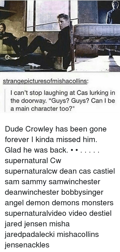 "Dude, Lurking, and Memes: strangepicturesofmishacollins:  can't stop laughing at Cas lurking in  the doorway. ""Guys? Guys? Can I be  a main character too?"" Dude Crowley has been gone forever I kinda missed him. Glad he was back. • • . . . . . supernatural Cw supernaturalcw dean cas castiel sam sammy samwinchester deanwinchester bobbysinger angel demon demons monsters supernaturalvideo video destiel jared jensen misha jaredpadalecki mishacollins jensenackles"