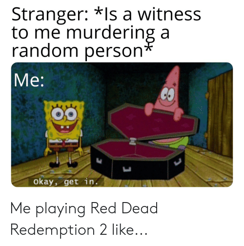 Okay, Red Dead Redemption, and Red Dead: Stranger: *ls a witness  to me murdering a  random persorn  Me:  okay, get in. Me playing Red Dead Redemption 2 like...