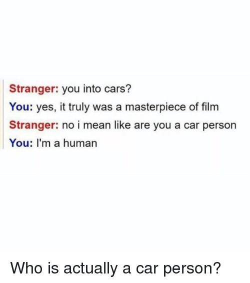 Cars, Mean, and Dank Memes: Stranger: you into cars?  You: yes, it truly was a masterpiece of film  Stranger: no i mean like are you a car person  You: I'm a human Who is actually a car person?