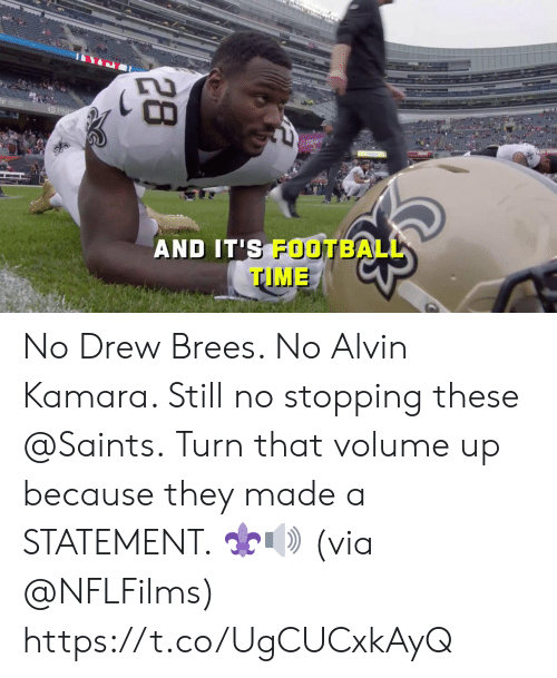 Football, Memes, and New Orleans Saints: STREAM N  AND IT'S FOOTBALL  TIME  28 No Drew Brees. No Alvin Kamara.  Still no stopping these @Saints.  Turn that volume up because they made a STATEMENT. ⚜🔊 (via @NFLFilms) https://t.co/UgCUCxkAyQ