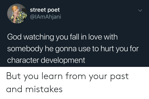 Fall, God, and Love: street poet  @IAmAhjani  God watching you fall in love with  somebody he gonna use to hurt you for  character development But you learn from your past and mistakes