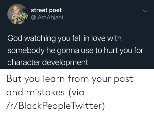 Blackpeopletwitter, Fall, and God: street poet  @IAmAhjani  God watching you fall in love with  somebody he gonna use to hurt you for  character development But you learn from your past and mistakes (via /r/BlackPeopleTwitter)