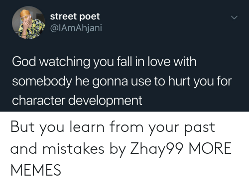 Dank, Fall, and God: street poet  @IAmAhjani  God watching you fall in love with  somebody he gonna use to hurt you for  character development But you learn from your past and mistakes by Zhay99 MORE MEMES