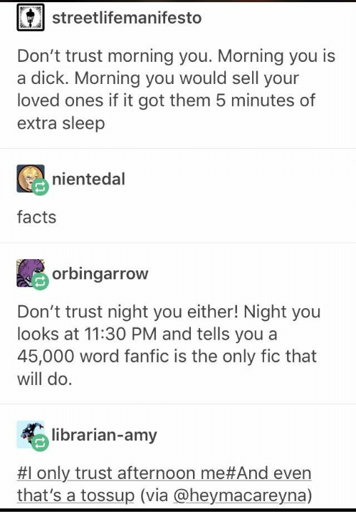 librarian: streetlifemanifesto  Don't trust morning you. Morning you is  a dick. Morning you would sell your  loved ones if it got them 5 minutes of  extra sleep  nientedal  facts  orbingarrow  Don't trust night you either! Night you  looks at 11:30 PM and tells you a  45,000 word fanfic is the only fic that  will do.  librarian-amy  #1 only trust afternoon me#And even  that's a tossup (via @heymacareyna)