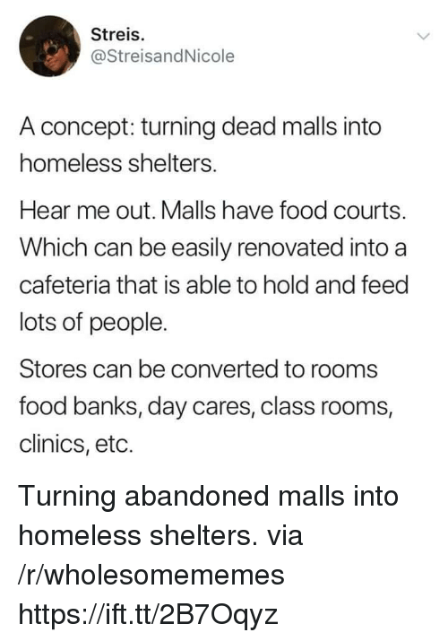 Food, Homeless, and Banks: Streis.  @StreisandNicole  A concept: turning dead malls into  homeless shelters.  Hear me out. Malls have food courts.  Which can be easily renovated into a  cafeteria that is able to hold and feed  lots of people.  Stores can be converted to rooms  food banks, day cares, class rooms,  clinics, eto. Turning abandoned malls into homeless shelters. via /r/wholesomememes https://ift.tt/2B7Oqyz