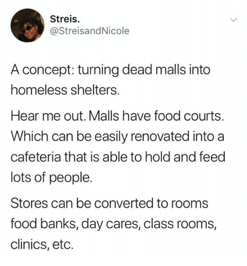 Food, Funny, and Homeless: Streis.  @StreisandNicole  A concept: turning dead malls into  homeless shelters  Hear me out. Malls have food courts.  Which can be easily renovated into a  cafeteria that is able to hold and feed  lots of people.  Stores can be converted to rooms  food banks, day cares, class rooms,  clinics, etc.