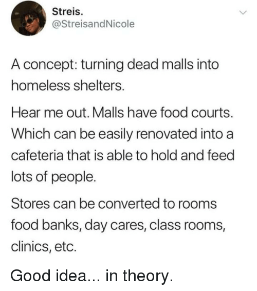 Food, Homeless, and Memes: Streis  @StreisandNicole  A concept: turning dead malls into  homeless shelters  Hear me out. Malls have food courts  Which can be easily renovated into a  cafeteria that is able to hold and feed  lots of people  Stores can be converted to rooms  food banks, day cares, class rooms,  clinics, etc. Good idea... in theory.
