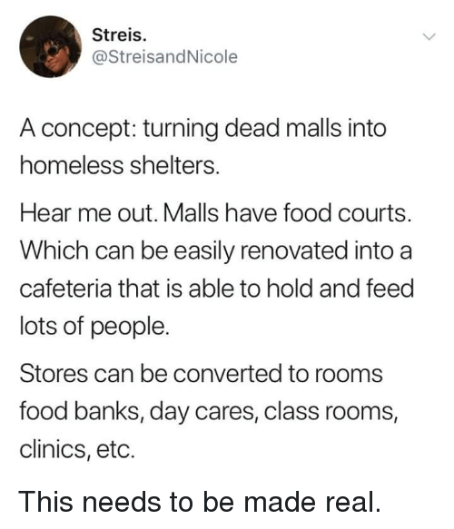 cafeteria: Streis.  @StreisandNicole  A concept: turning dead malls into  homeless shelters.  Hear me out. Malls have food courts.  Which can be easily renovated into a  cafeteria that is able to hold and feed  lots of people.  Stores can be converted to rooms  food banks, day cares, class rooms,  clinics, eto. This needs to be made real.