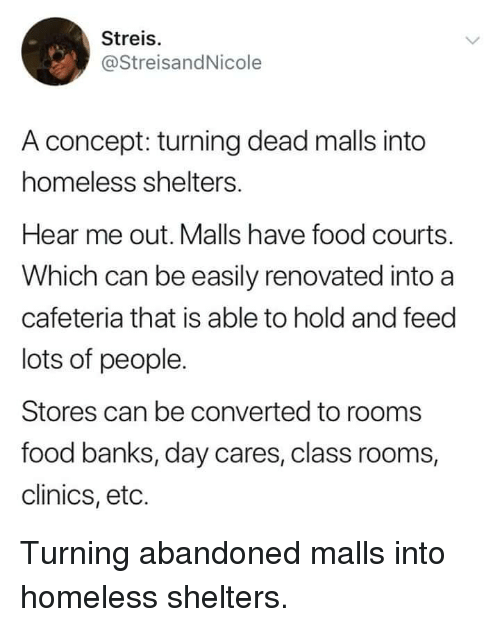 cafeteria: Streis.  @StreisandNicole  A concept: turning dead malls into  homeless shelters.  Hear me out. Malls have food courts.  Which can be easily renovated into a  cafeteria that is able to hold and feed  lots of people.  Stores can be converted to rooms  food banks, day cares, class rooms,  clinics, eto. Turning abandoned malls into homeless shelters.