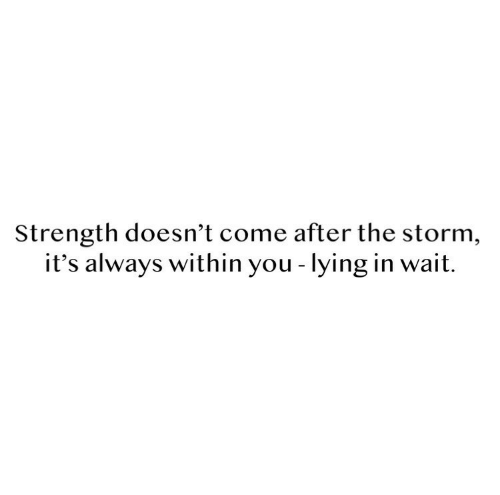 Lying, Storm, and You: Strength doesn't come after the storm,  it's always within you - lying in wait.