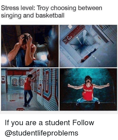 Stress Level: Stress level: Troy choosing between  singing and basketball If you are a student Follow @studentlifeproblems