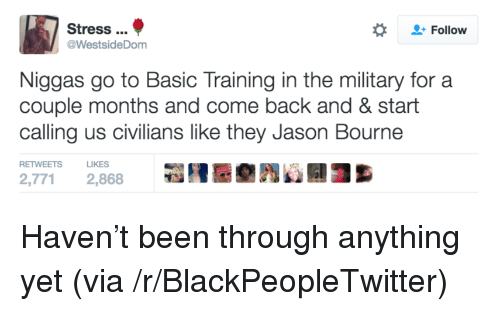 Basic Training: Stress.  @WestsideDom  Follow  Niggas go to Basic Training in the military for a  couple months and come back and & start  calling us civilians like they Jason Bourne  RETWEETS LIKES  2,771 2,868 <p>Haven&rsquo;t been through anything yet (via /r/BlackPeopleTwitter)</p>