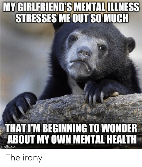 Irony, Wonder, and Com: STRESSES ME OUT SO MUCH  THAT I'M BEGINNING TO WONDER  ABOUT MY OWN MENTAL HEALTH  imgflip.com The irony