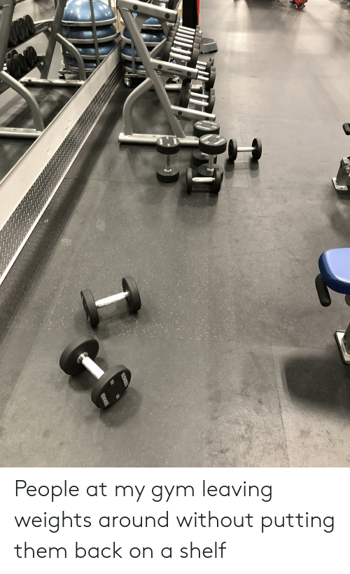 Gym, Trashy, and Back: STRETINGTH  HAMMER  MIDHONITS  AifPFitms  ENMR  STREN  HIONENIS People at my gym leaving weights around without putting them back on a shelf
