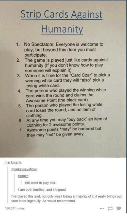 """Czar: Strip Cards Against  Humanity  1. No Spectators: Everyone is welcome to  play, but beyond this door you must  participate.  2. The game is played just like cards against  humanity (If you don't know how to play  someone will explain it)  3. When it is time for the """"Card Czar"""" to pick a  winning white card they will also pick a  losing white card.  4. The person who played the winning white  card wins the round and claims the  Awesome Point (the black card)  5. The person who played the losing white  card loses the round, and an item of  clothing.  6. At any time you may """"buy back"""" an item of  clothing for 2 awesome points.  7. Awesome points *may"""" be bartered but  they may not be given away.  marikntarik  bornite:  Still want to play this.  am both terrified and intrigued  I've played this and, not only was l losing a majority of it, itreally brings out  your inner ingenuity, A+ would recommend.  160,531 notes"""