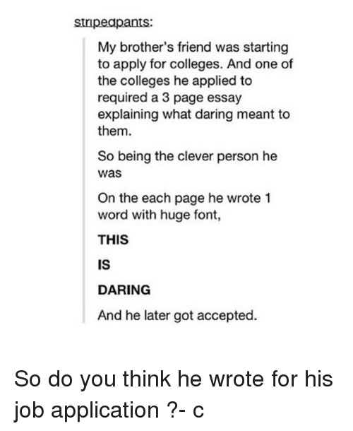 Job Application: stripeapants:  My brother's friend was starting  to apply for colleges. And one of  the colleges he applied to  required a 3 page essay  explaining what daring meant to  them.  So being the clever person he  was  On the each page he wrote 1  word with huge font,  THIS  IS  DARING  And he later got accepted. So do you think he wrote for his job application ?- c