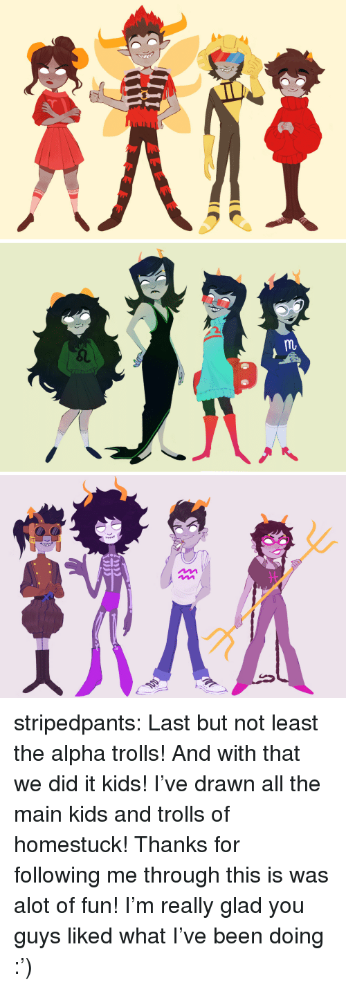 Fun I: stripedpants:  Last but not least the alpha trolls!And with that we did it kids! I've drawn all the main kids and trolls of homestuck! Thanks for following me through this is was alot of fun! I'm really glad you guys liked what I've been doing :')