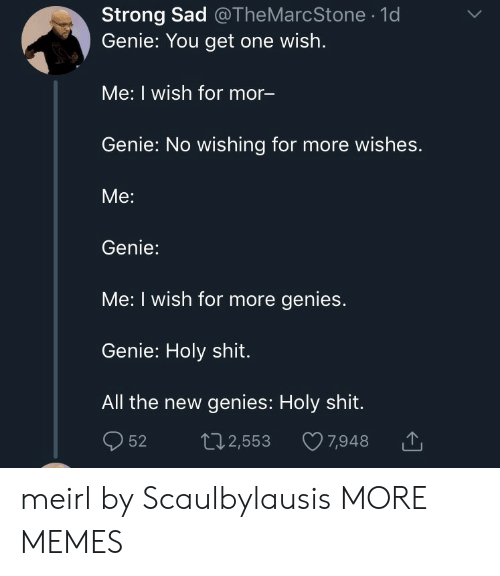 mor: Strong Sad @TheMarcStone .1d  Genie: You get one wish.  Me: I wish for mor  Genie: No wishing for more wishes.  Me:  Genie:  Me: I wish for more genies.  Genie: Holy shit.  All the new genies: Holy shit.  52 t2,553 7,948 meirl by Scaulbylausis MORE MEMES