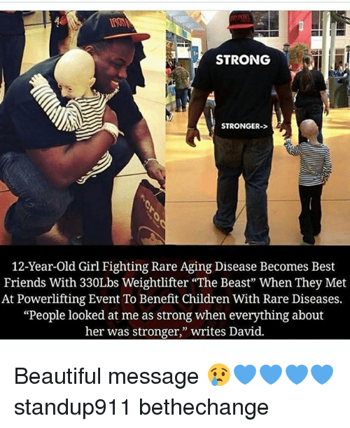 "Beautiful, Children, and Friends: STRONG  STRONGER-  12-Year-old Girl Fighting Rare Aging Disease Becomes Best  Friends With 330Lbs Weightlifter ""The Beast"" When They Met  At Powerlifting Event To Benefit Children With Rare Diseases.  ""People looked at me as strong when everything about  her was stronger,"" writes David. Beautiful message 😢💙💙💙💙 standup911 bethechange"