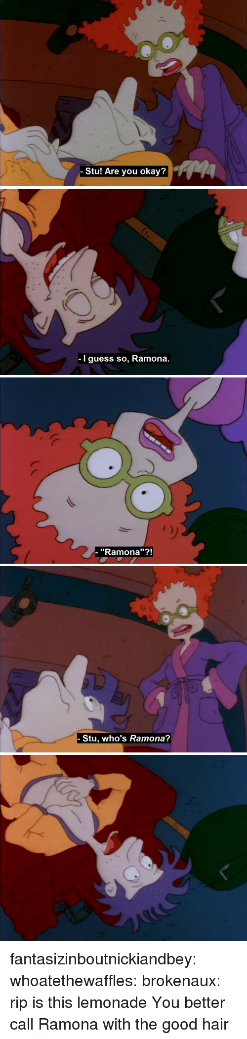 "Tumblr, Blog, and Good: Stu! Are you okay?   I guess so, Ramona.   - ""Ramona""?!   Stu, who's Ramona? fantasizinboutnickiandbey: whoatethewaffles:   brokenaux:  rip   is this lemonade   You better call Ramona with the good hair"