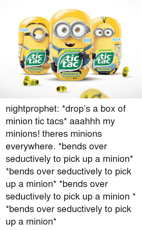 Seductively: STUART  BOB  KEVIN  MITED ECITION  MITED EDITION  IC  tac  IC  IC  minions  minions  01s  minions  SUMMER 2015  8.P  0 nightprophet:    *drop's a box of minion tic tacs* aaahhh my minions! theres minions everywhere. *bends over seductively to pick up a   minion* *bends over seductively to pick up   a minion* *bends over seductively to pick up  a minion  * *bends over seductively to pick up   a minion*
