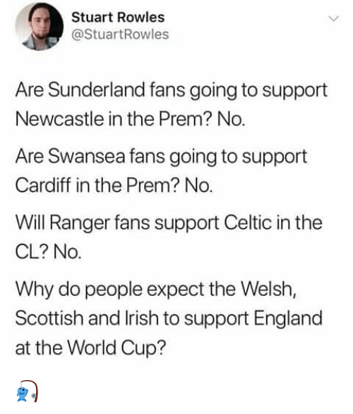 Celtic: Stuart Rowles  @StuartRowles  Are Sunderland fans going to support  Newcastle in the Prem? No  Are Swansea fans going to support  Cardiff in the Prem? No.  Will Ranger fans support Celtic in the  CL? No.  Why do people expect the Welsh,  Scottish and lrish to support England  at the World Cup? 🎣