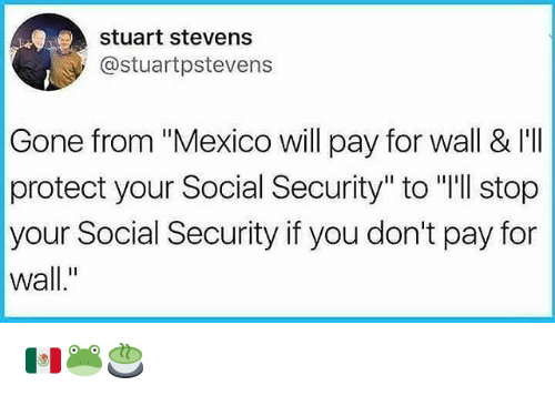 """walle: stuart stevens  @stuartpstevens  Gone from """"Mexico will pay for wall & I'I  protect your Social Security"""" to """"'ll stop  your Social Security if you don't pay for  wall."""" 🇲🇽🐸🍵"""