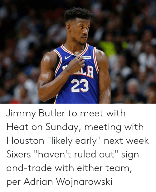 """Jimmy Butler, Heat, and Houston: StubHb  LA  23 Jimmy Butler to meet with Heat on Sunday, meeting with Houston """"likely early"""" next week  Sixers """"haven't ruled out"""" sign-and-trade with either team, per Adrian Wojnarowski"""