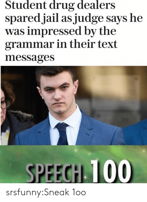 grammar: Student  drug  dealers  sparedjail as judge says he  was impressed by the  grammar in their text  messages  SPEECH 100 srsfunny:Sneak 1oo