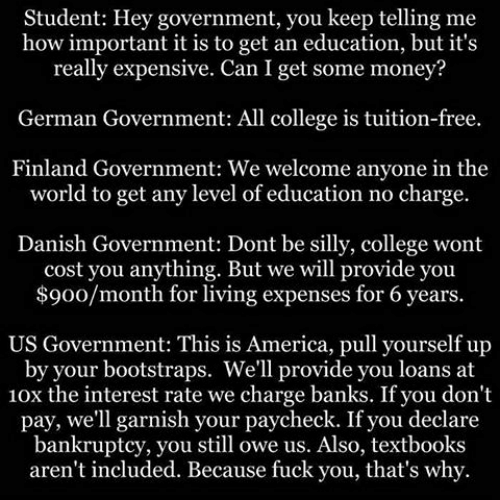Fuck You Thats Why: Student: Hey government, you keep telling me  how important it is to get an education, but it's  really expensive. Can I get some money?  German Government: All college is tuition-free.  Finland Government: We welcome anyone in the  world to get any level of education no charge.  Danish Government: Dont be silly, college wont  cost you anything. But we will provide you  $900/month for living expenses for 6 years.  US Government: This is America, pull yourself up  by your bootstraps. We'll provide you loans at  10x the interest rate we charge banks. If you don't  pay, we'll garnish your paycheck. If you declare  bankruptcy, you still owe us. Also, textbooks  aren't included. Because fuck you, that's why.