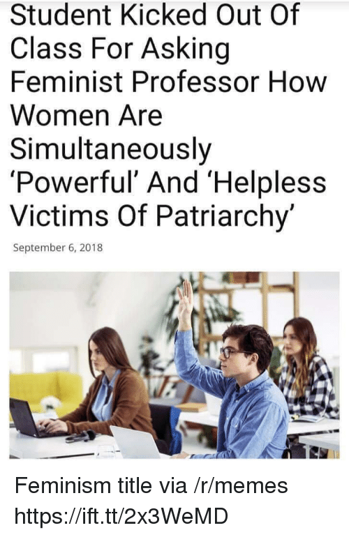 Feminism, Memes, and Women: Student Kicked Out Of  Class For Asking  Feminist Professor How  Women Are  Simultaneously  'Powerf  Victims Of Patriarchy'  ul' And 'Helpless  September 6, 2018 Feminism title via /r/memes https://ift.tt/2x3WeMD