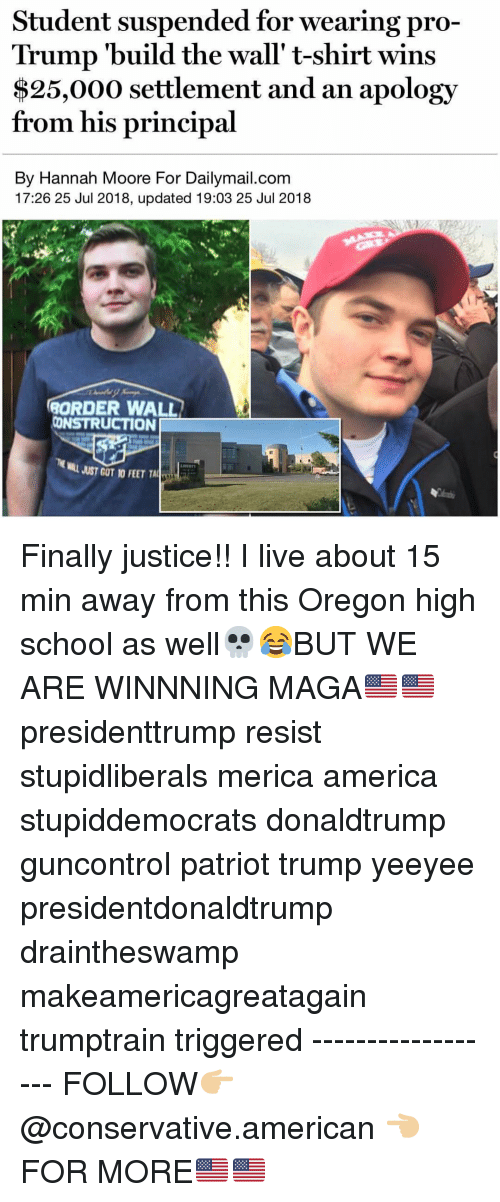 Draintheswamp: Student suspended for wearing pro-  Trump 'build the wall' t-shirt wins  $25,000 settlement and an apology  from his principal  By Hannah Moore For Dailymail.com  17:26 25 Jul 2018, updated 19:03 25 Jul 2018  ORDER WALL  CONSTRUCTION  JUST GOT 10 FEET TALİT Finally justice!! I live about 15 min away from this Oregon high school as well💀😂BUT WE ARE WINNNING MAGA🇺🇸🇺🇸 presidenttrump resist stupidliberals merica america stupiddemocrats donaldtrump guncontrol patriot trump yeeyee presidentdonaldtrump draintheswamp makeamericagreatagain trumptrain triggered ------------------ FOLLOW👉🏼 @conservative.american 👈🏼 FOR MORE🇺🇸🇺🇸