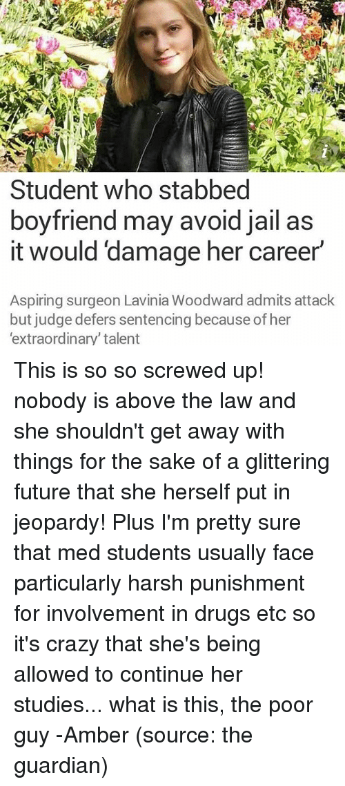 Above the Law: Student who stabbed  boyfriend may avoid jail as  it would damage her career  Aspiring surgeon Lavinia Woodward admits attack  but judge defers sentencing because of her  'extraordinary' talent This is so so screwed up! nobody is above the law and she shouldn't get away with things for the sake of a glittering future that she herself put in jeopardy! Plus I'm pretty sure that med students usually face particularly harsh punishment for involvement in drugs etc so it's crazy that she's being allowed to continue her studies... what is this, the poor guy -Amber (source: the guardian)