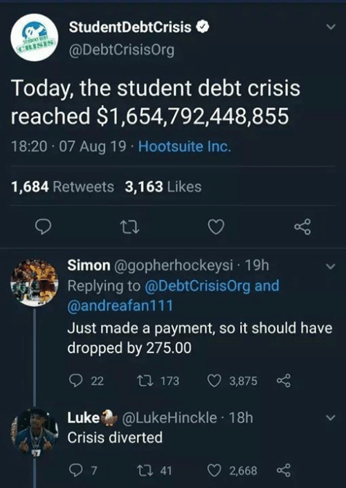 Memes, Today, and 🤖: StudentDebtCrisis  CRISIS  @DebtCrisisOrg  Today, the student debt crisis  reached $1,654,792,448,855  18:20 07 Aug 19 Hootsuite Inc.  1,684 Retweets 3,163 Likes  Simon @gopherhockeysi 19h  Replying to @DebtCrisisOrg and  @andreafan111  Just made a payment, so it should have  dropped by 275.00  t 173  22  3,875  @LukeHinckle 18h  Luke  Crisis diverted  ti 41  7  2,668