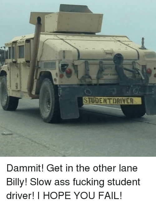 Dammits: STUDENTDRIVER Dammit! Get in the other lane Billy! Slow ass fucking student driver! I HOPE YOU FAIL!