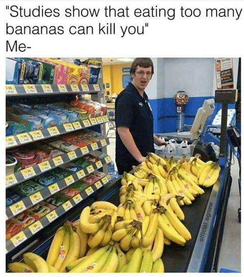 """Can, Bananas, and You: """"Studies show that eating too many  bananas can kill you""""  Me-"""