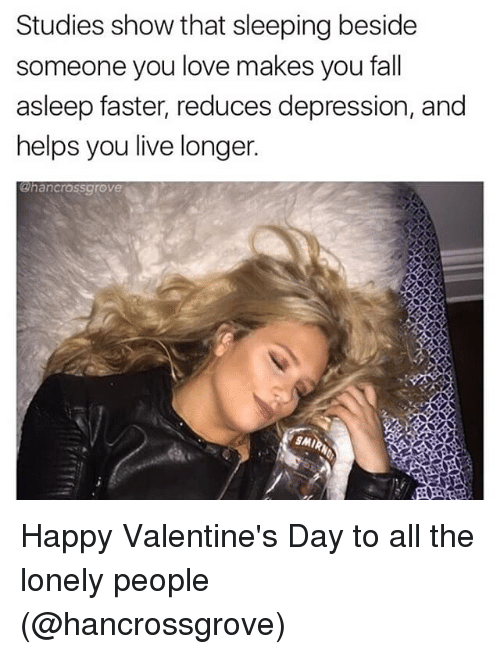 Smy: Studies show that sleeping beside  someone you love makes you fall  asleep faster, reduces depression, and  helps you live longer.  ahancrassgrove  SMI Happy Valentine's Day to all the lonely people (@hancrossgrove)