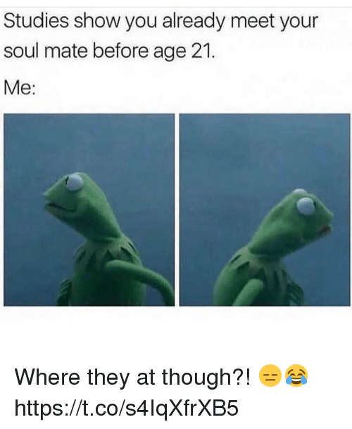 soul mate: Studies show you already meet your  soul mate before age 21.  Me: Where they at though?! 😑😂 https://t.co/s4IqXfrXB5