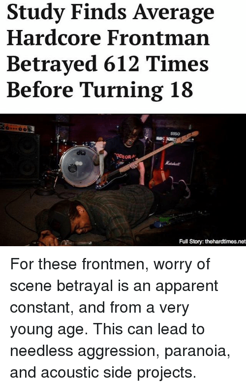 Turning 18: Study Finds Average  Hardcore Frontman  Betrayed 612 Times  Before Turning 18  5150  DEORN  Full Story: thehardtimes.net For these frontmen, worry of scene betrayal is an apparent constant, and from a very young age. This can lead to needless aggression, paranoia, and acoustic side projects.